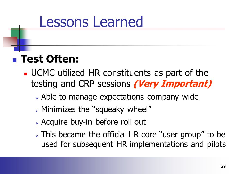 39 Lessons Learned Test Often: UCMC utilized HR constituents as part of the testing and CRP sessions (Very Important)  Able to manage expectations company wide  Minimizes the squeaky wheel  Acquire buy-in before roll out  This became the official HR core user group to be used for subsequent HR implementations and pilots