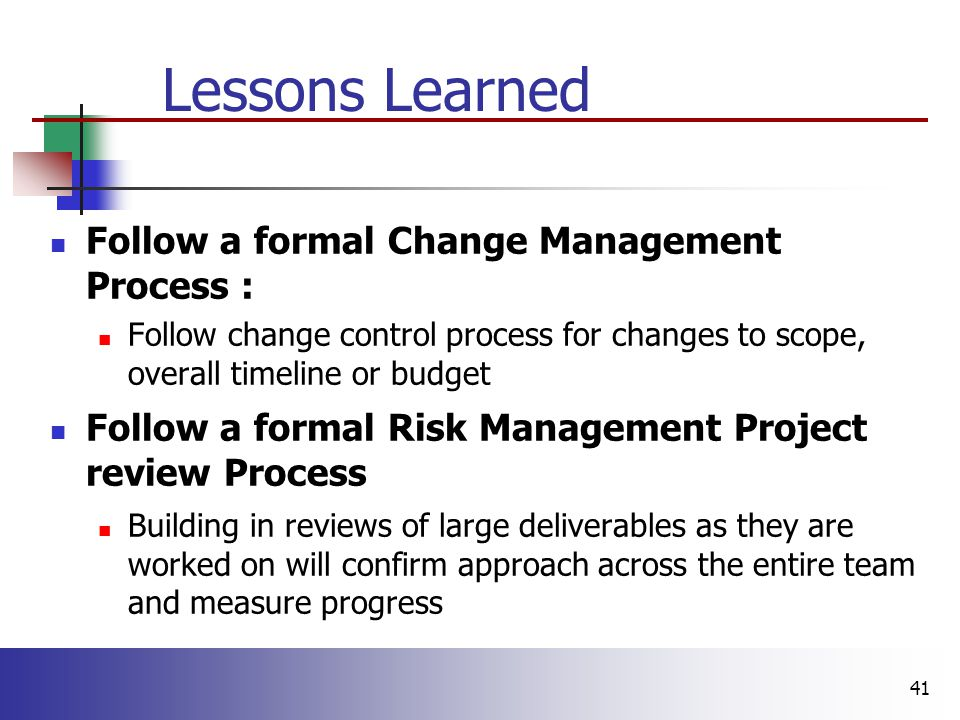 41 Lessons Learned Follow a formal Change Management Process : Follow change control process for changes to scope, overall timeline or budget Follow a formal Risk Management Project review Process Building in reviews of large deliverables as they are worked on will confirm approach across the entire team and measure progress