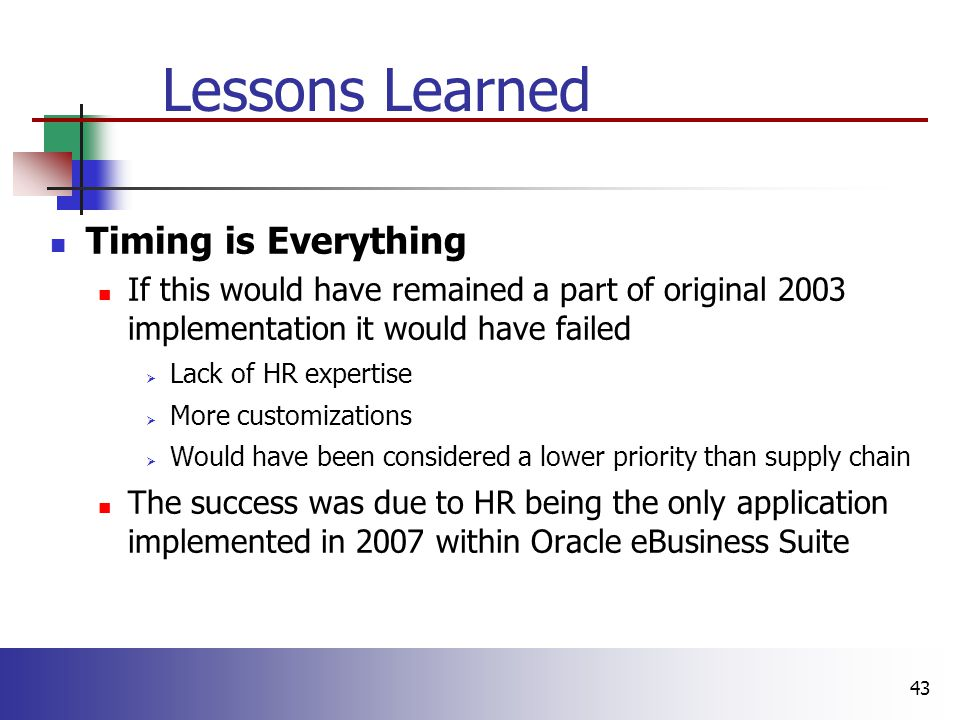 43 Lessons Learned Timing is Everything If this would have remained a part of original 2003 implementation it would have failed  Lack of HR expertise  More customizations  Would have been considered a lower priority than supply chain The success was due to HR being the only application implemented in 2007 within Oracle eBusiness Suite