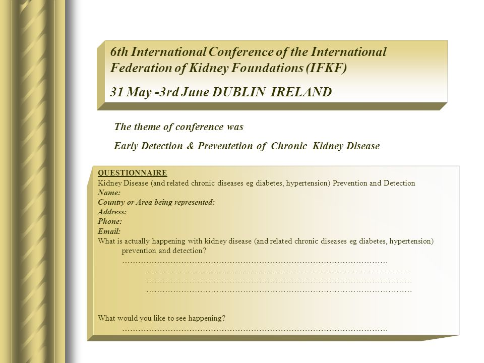 QUESTIONNAIRE Kidney Disease (and related chronic diseases eg diabetes, hypertension) Prevention and Detection Name: Country or Area being represented: Address: Phone: Email: What is actually happening with kidney disease (and related chronic diseases eg diabetes, hypertension) prevention and detection.