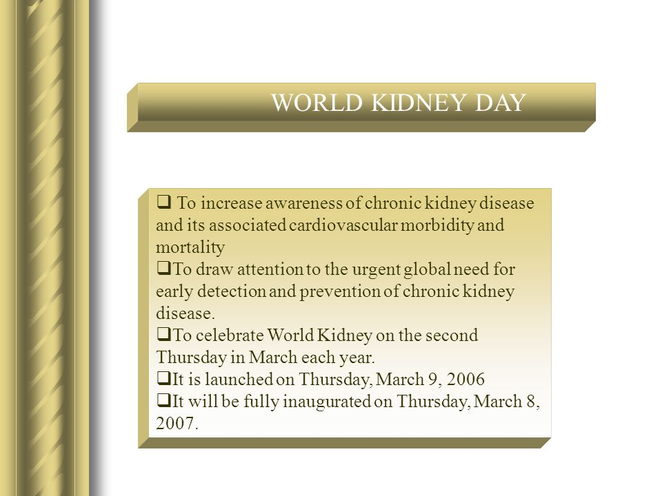  To increase awareness of chronic kidney disease and its associated cardiovascular morbidity and mortality  To draw attention to the urgent global need for early detection and prevention of chronic kidney disease.