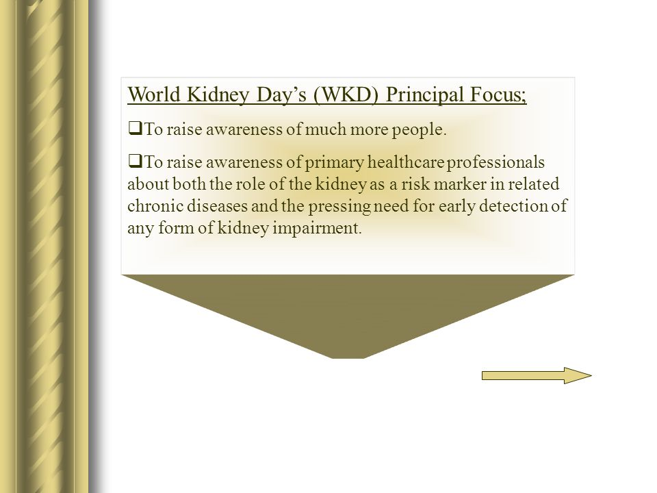 World Kidney Day's (WKD) Principal Focus;  To raise awareness of much more people.