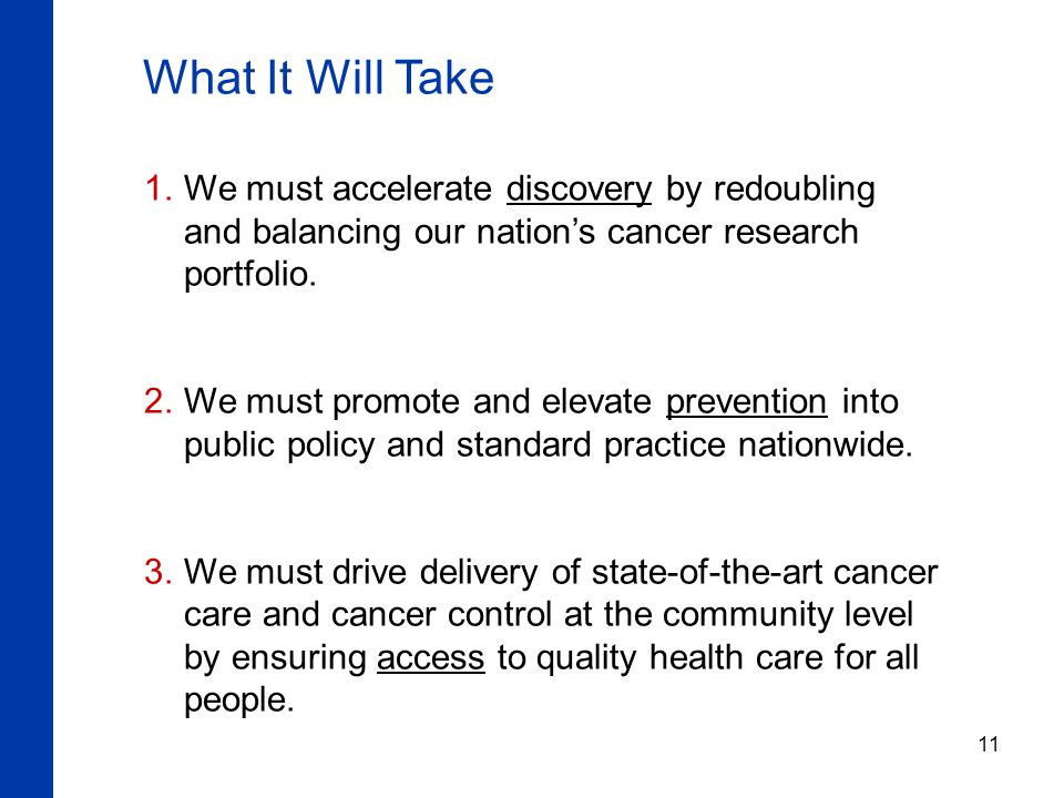 11 What It Will Take  We must accelerate discovery by redoubling and balancing our nation's cancer research portfolio.