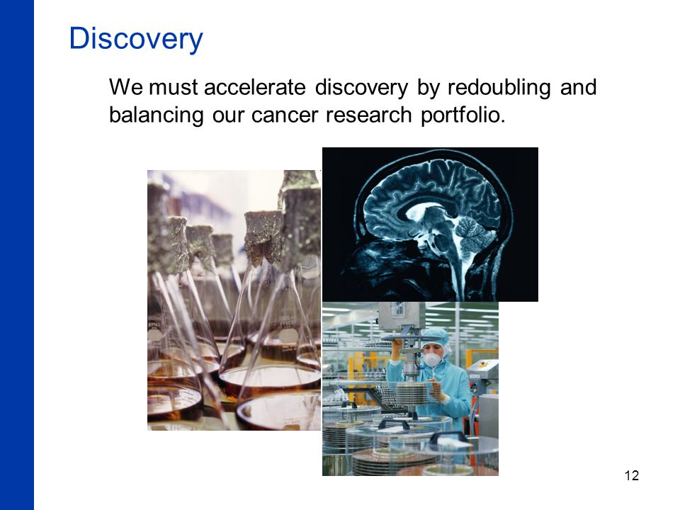12 Discovery We must accelerate discovery by redoubling and balancing our cancer research portfolio.