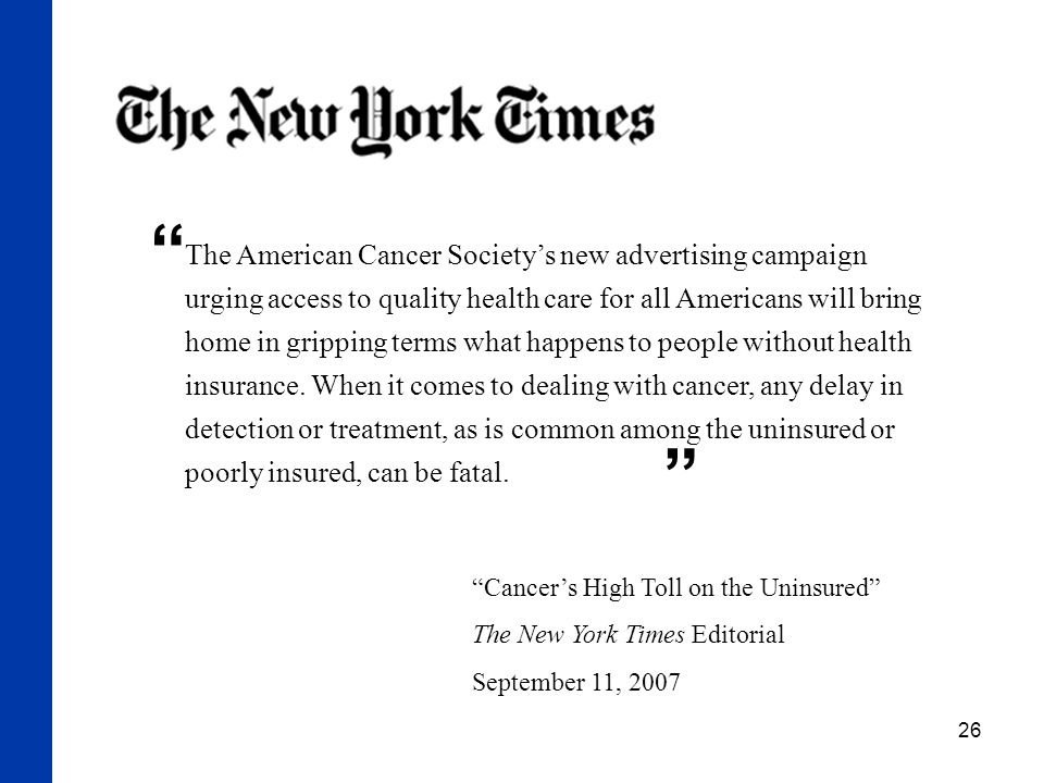 """26 """"Cancer's High Toll on the Uninsured"""" The New York Times Editorial September 11, 2007 The American Cancer Society's new advertising campaign urging"""