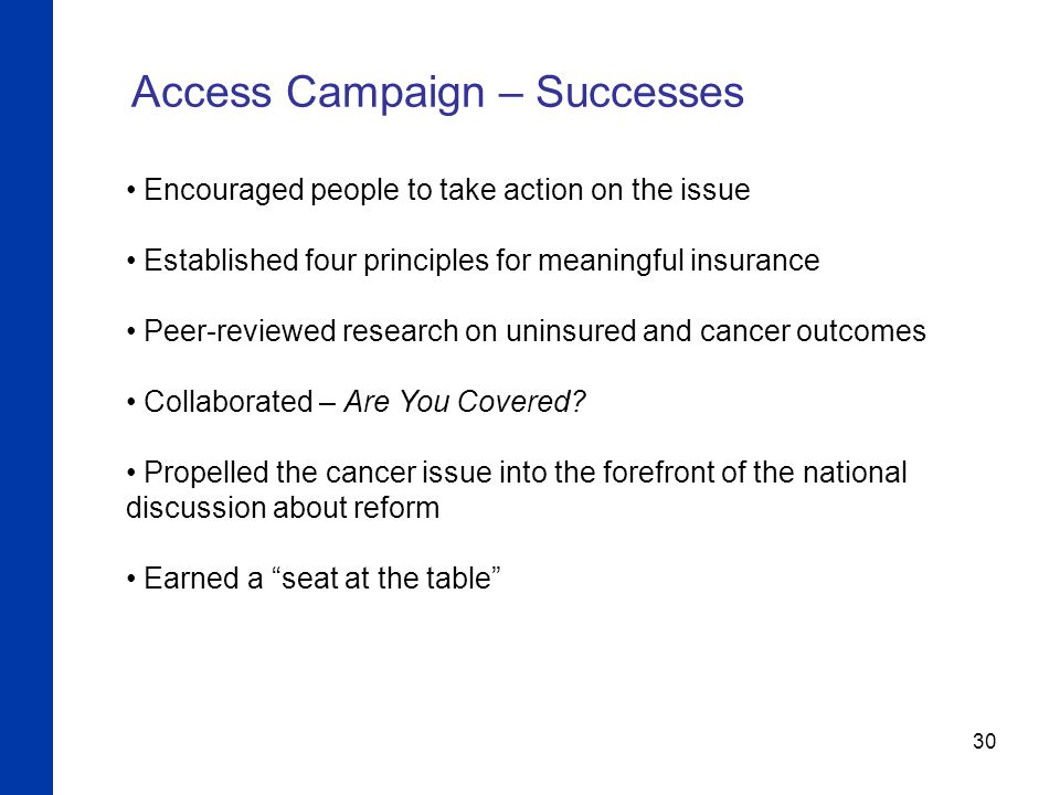 30 Access Campaign – Successes Encouraged people to take action on the issue Established four principles for meaningful insurance Peer-reviewed research on uninsured and cancer outcomes Collaborated – Are You Covered.
