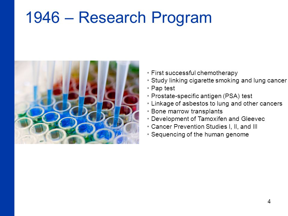 4 1946 – Research Program First successful chemotherapy Study linking cigarette smoking and lung cancer Pap test Prostate-specific antigen (PSA) test Linkage of asbestos to lung and other cancers Bone marrow transplants Development of Tamoxifen and Gleevec Cancer Prevention Studies l, ll, and lll Sequencing of the human genome
