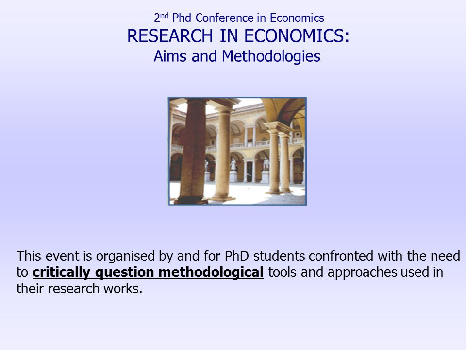 2 nd Phd Conference in Economics RESEARCH IN ECONOMICS: Aims and Methodologies This event is organised by and for PhD students confronted with the need to critically question methodological tools and approaches used in their research works.