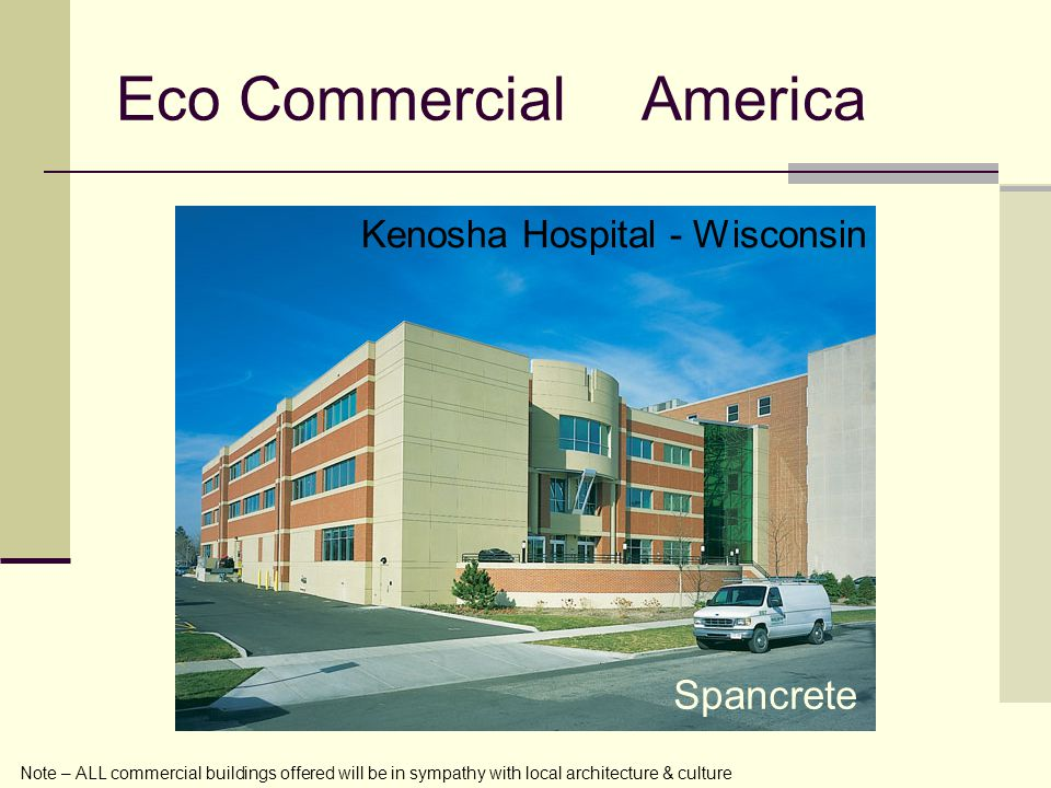 Eco CommercialAmerica Note – ALL commercial buildings offered will be in sympathy with local architecture & culture Kenosha Hospital - Wisconsin Spancrete