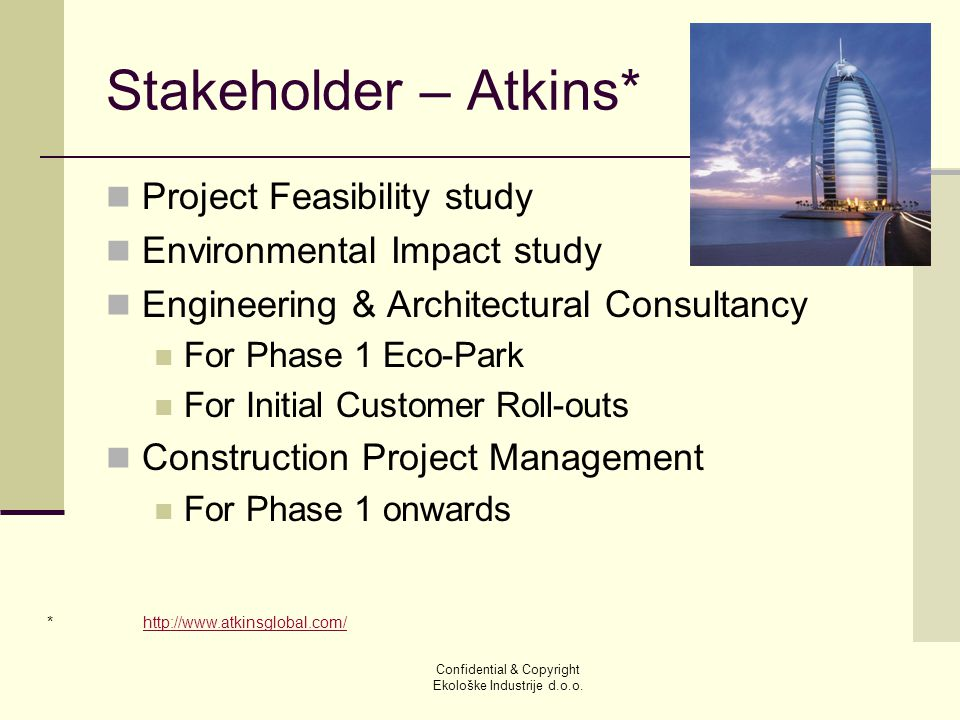 Stakeholder – Atkins* Project Feasibility study Environmental Impact study Engineering & Architectural Consultancy For Phase 1 Eco-Park For Initial Customer Roll-outs Construction Project Management For Phase 1 onwards Confidential & Copyright Ekološke Industrije d.o.o.