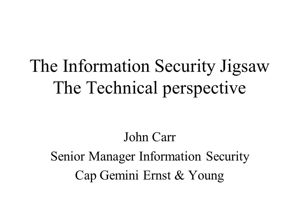 The Information Security Jigsaw The Technical perspective John Carr Senior Manager Information Security Cap Gemini Ernst & Young