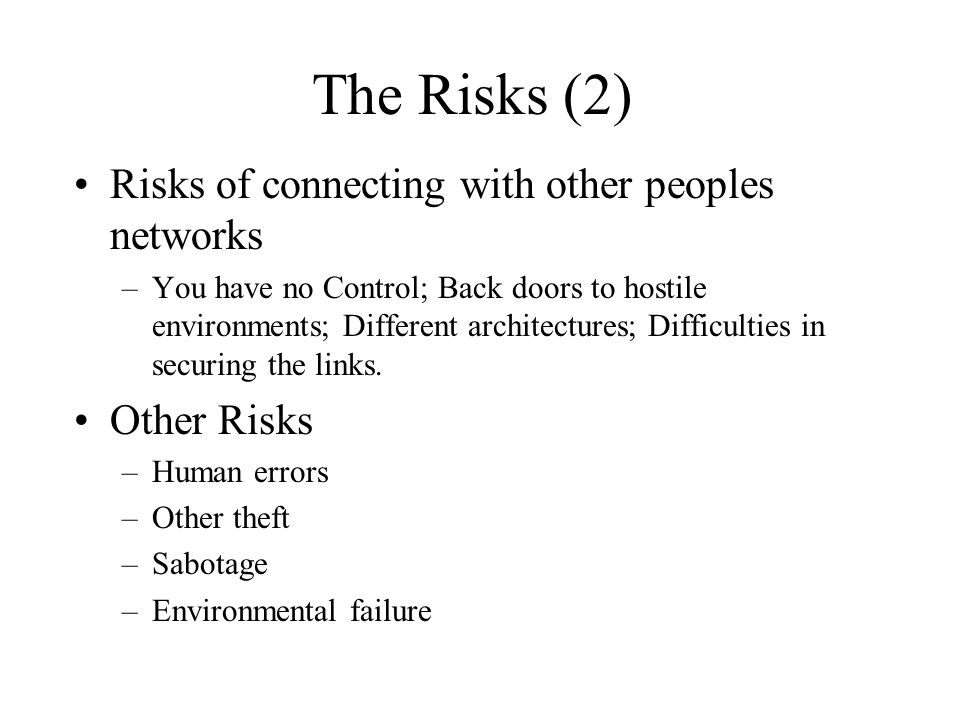 The Risks (2) Risks of connecting with other peoples networks –You have no Control; Back doors to hostile environments; Different architectures; Difficulties in securing the links.