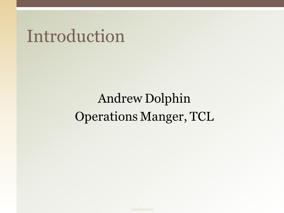 Andrew Dolphin Operations Manger, TCL Introduction Confidential