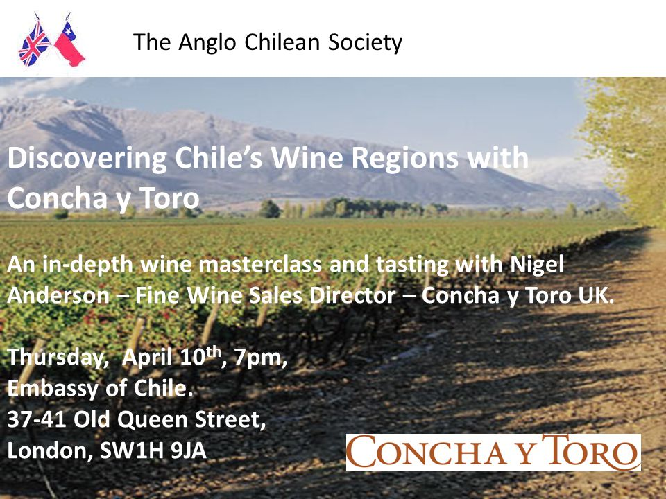 The Anglo Chilean Society cordially invites you to share an evening with Doug and Kris Tompkins Environmental Philanthropists and Entrepreneurs Cervantes Institute, 102 Eaton Square, London, SW1W 9AN Wednesday, May 14, 7pm Discovering Chile's Wine Regions with Concha y Toro An in-depth wine masterclass and tasting with Nigel Anderson – Fine Wine Sales Director – Concha y Toro UK.