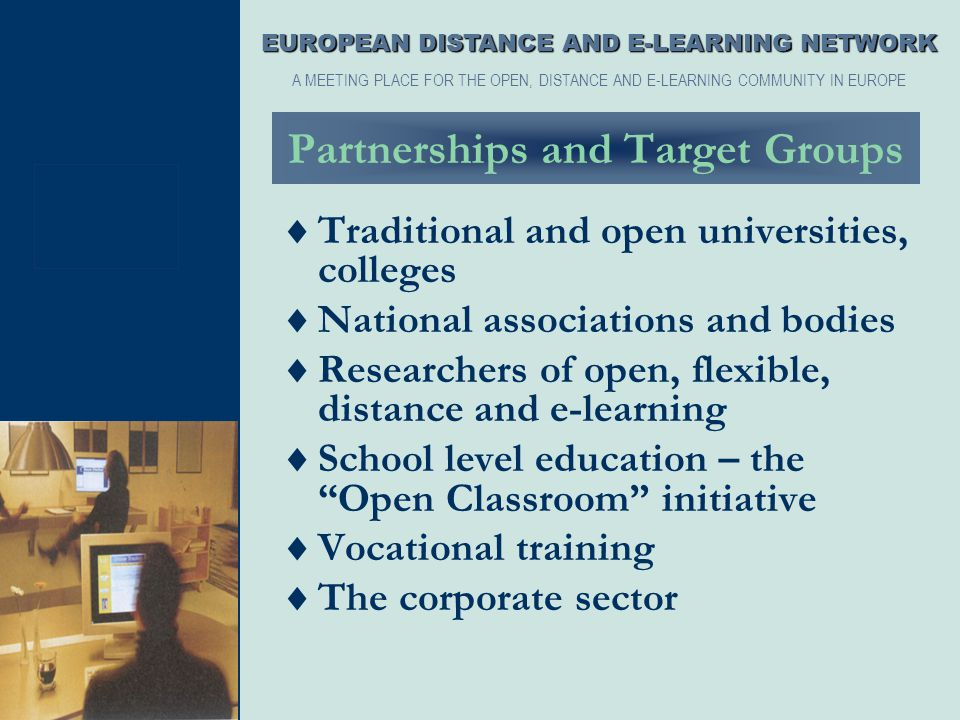 Partnerships and Target Groups  Traditional and open universities, colleges  National associations and bodies  Researchers of open, flexible, dista