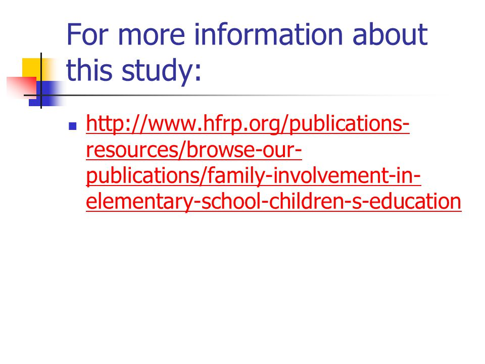 For more information about this study: http://www.hfrp.org/publications- resources/browse-our- publications/family-involvement-in- elementary-school-c