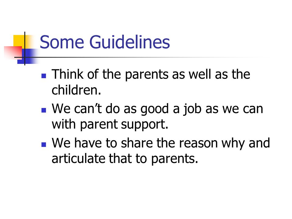 Some Guidelines Think of the parents as well as the children. We can't do as good a job as we can with parent support. We have to share the reason why