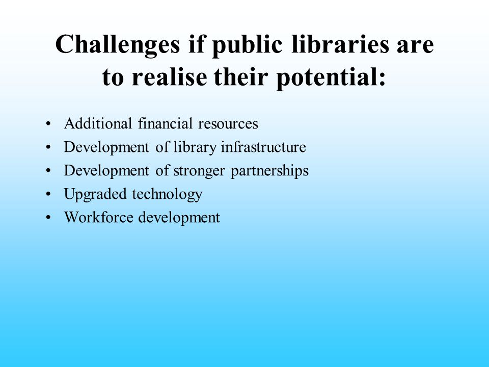Challenges if public libraries are to realise their potential: Additional financial resources Development of library infrastructure Development of str