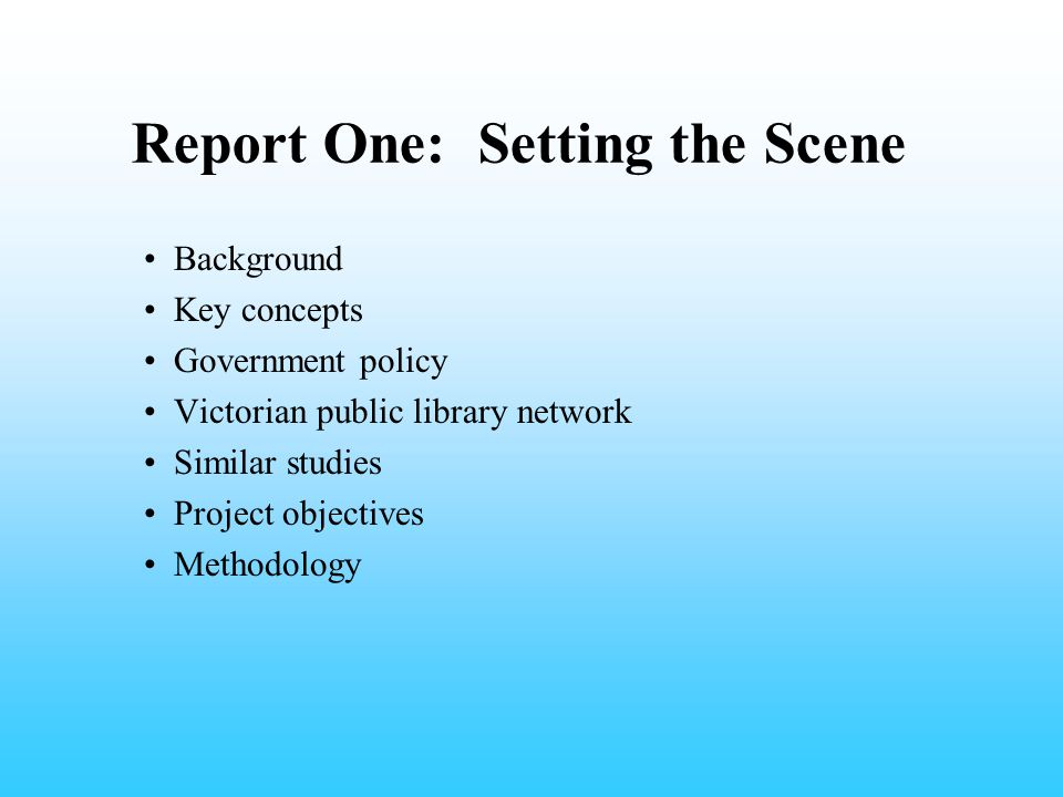 Report One: Setting the Scene Background Key concepts Government policy Victorian public library network Similar studies Project objectives Methodolog