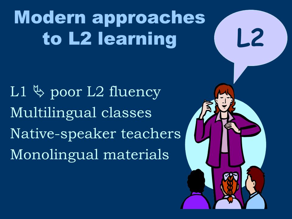 Modern approaches to L2 learning L1  poor L2 fluency Multilingual classes Native-speaker teachers Monolingual materials L2