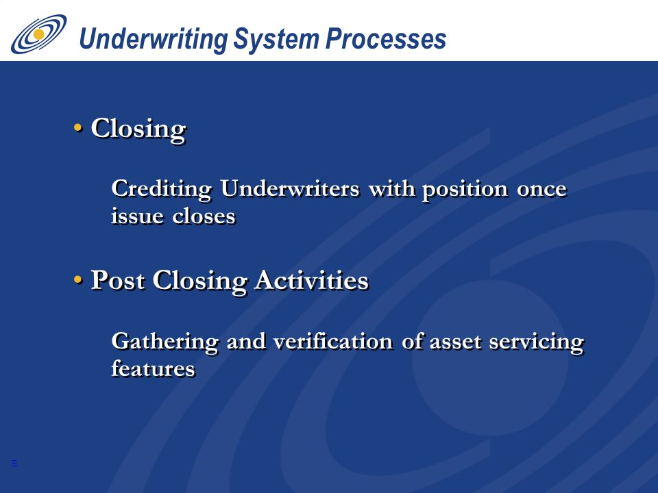 10 Underwriting System Processes Closing Crediting Underwriters with position once issue closes Post Closing Activities Gathering and verification of asset servicing features Closing Crediting Underwriters with position once issue closes Post Closing Activities Gathering and verification of asset servicing features