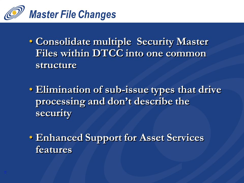 11 Master File Changes Consolidate multiple Security Master Files within DTCC into one common structure Elimination of sub-issue types that drive processing and don't describe the security Enhanced Support for Asset Services features Consolidate multiple Security Master Files within DTCC into one common structure Elimination of sub-issue types that drive processing and don't describe the security Enhanced Support for Asset Services features