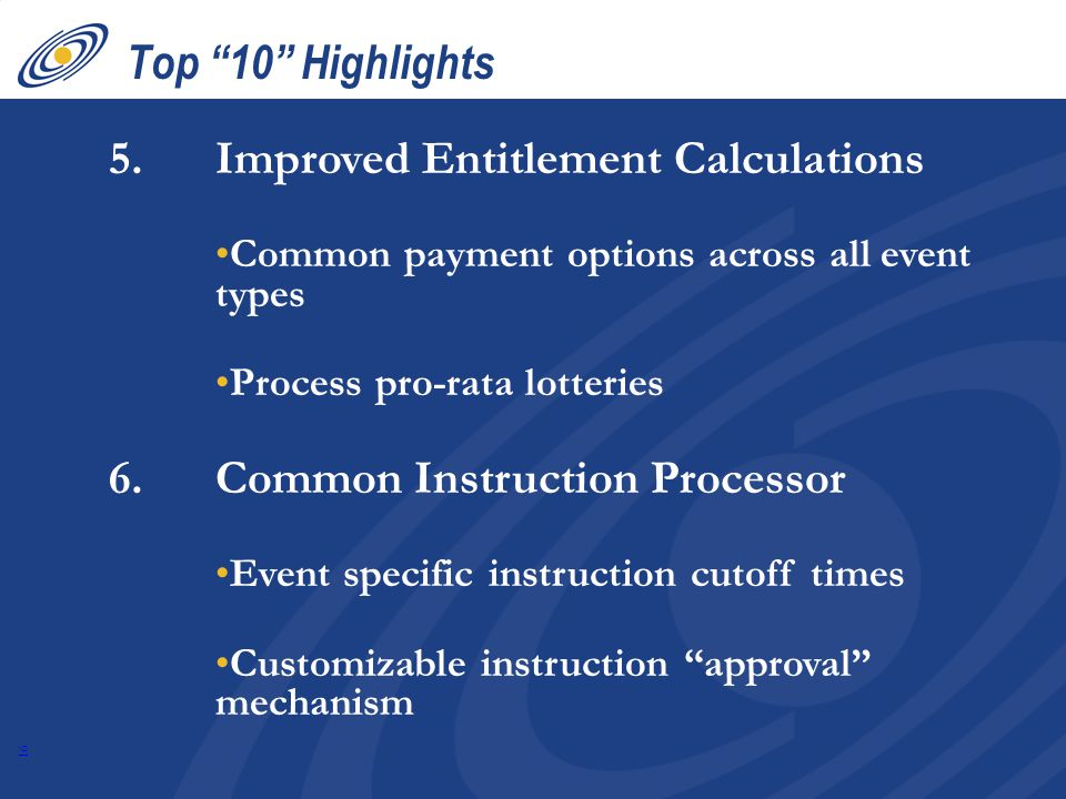 16 Top 10 Highlights 5.Improved Entitlement Calculations Common payment options across all event types Process pro-rata lotteries 6.Common Instruction Processor Event specific instruction cutoff times Customizable instruction approval mechanism