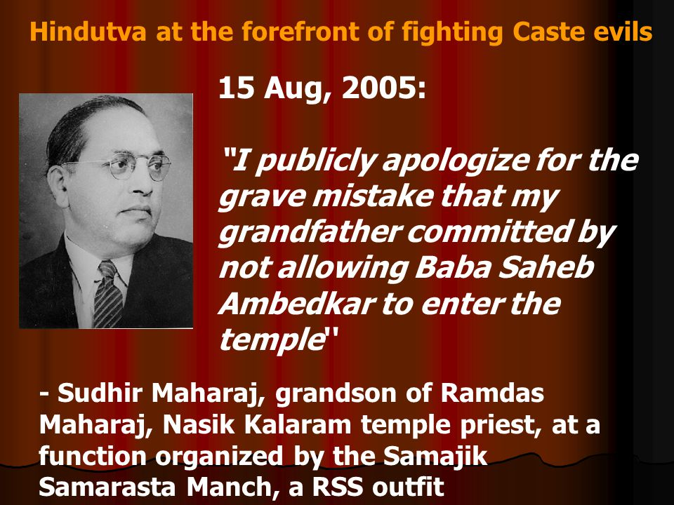 Hindutva at the forefront of fighting Caste evils 15 Aug, 2005: I publicly apologize for the grave mistake that my grandfather committed by not allowing Baba Saheb Ambedkar to enter the temple - Sudhir Maharaj, grandson of Ramdas Maharaj, Nasik Kalaram temple priest, at a function organized by the Samajik Samarasta Manch, a RSS outfit