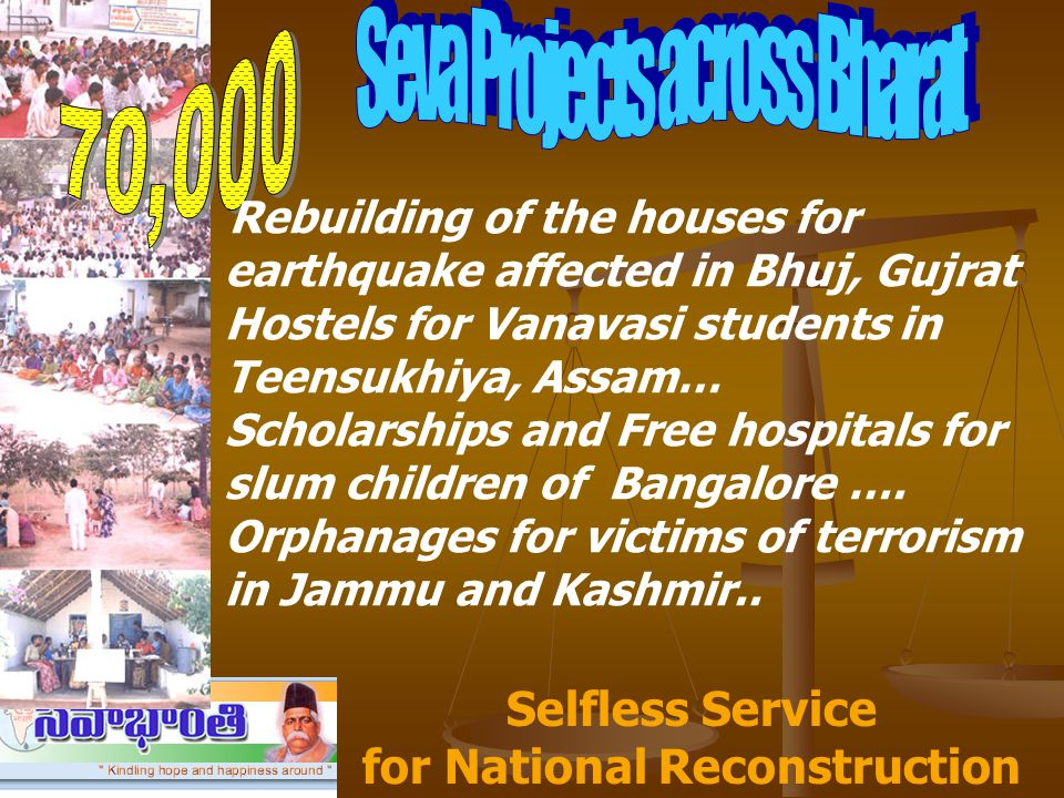 Rebuilding of the houses for earthquake affected in Bhuj, Gujrat Hostels for Vanavasi students in Teensukhiya, Assam… Scholarships and Free hospitals for slum children of Bangalore ….