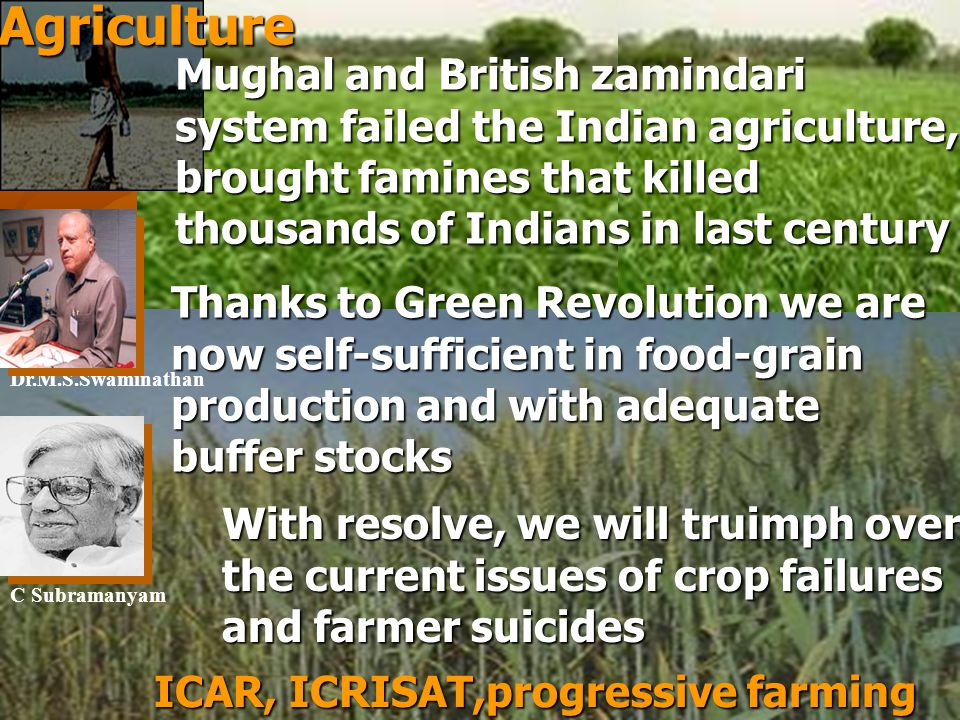 Agriculture Mughal and British zamindari system failed the Indian agriculture, brought famines that killed thousands of Indians in last century Thanks to Green Revolution we are now self-sufficient in food-grain production and with adequate buffer stocks With resolve, we will truimph over the current issues of crop failures and farmer suicides ICAR, ICRISAT,progressive farming Dr.M.S.Swaminathan C Subramanyam