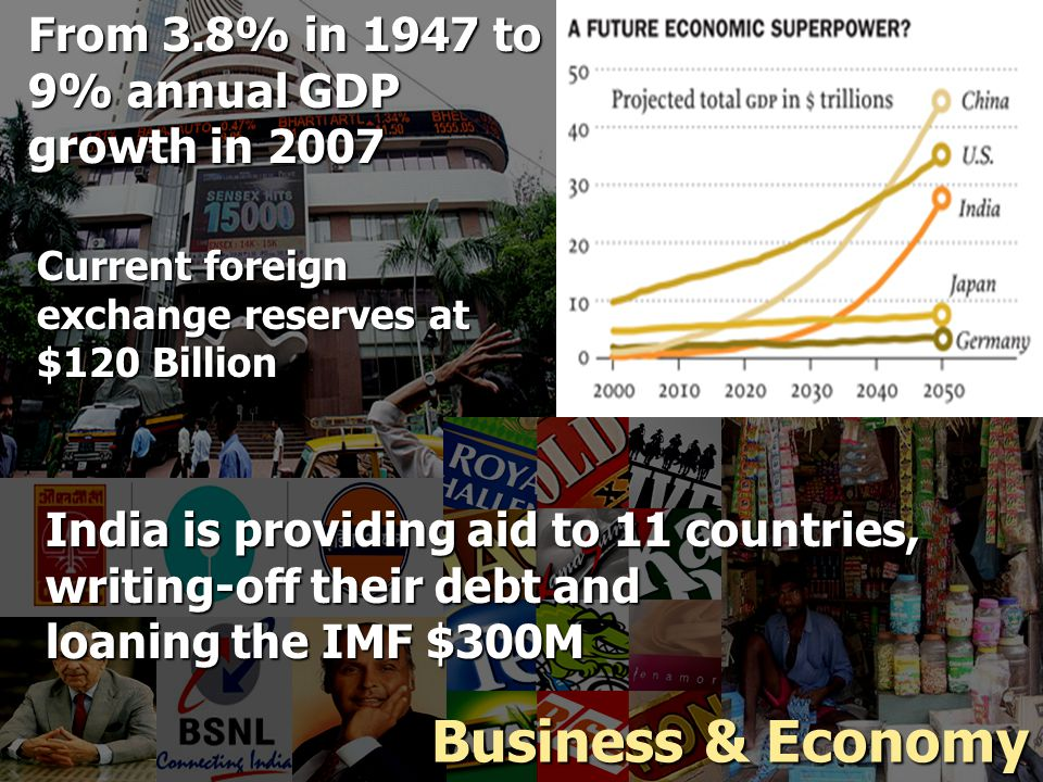 From 3.8% in 1947 to 9% annual GDP growth in 2007 Current foreign exchange reserves at $120 Billion India is providing aid to 11 countries, writing-off their debt and loaning the IMF $300M Business & Economy