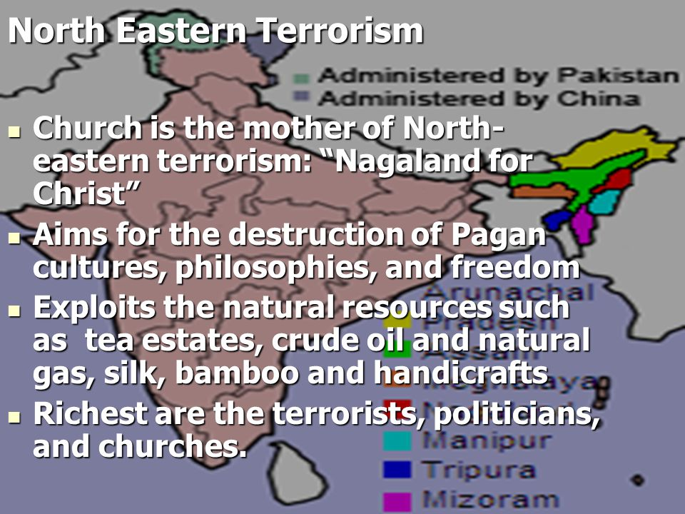 Church is the mother of North- eastern terrorism: Nagaland for Christ Church is the mother of North- eastern terrorism: Nagaland for Christ Aims for the destruction of Pagan cultures, philosophies, and freedom Aims for the destruction of Pagan cultures, philosophies, and freedom Exploits the natural resources such as tea estates, crude oil and natural gas, silk, bamboo and handicrafts Exploits the natural resources such as tea estates, crude oil and natural gas, silk, bamboo and handicrafts Richest are the terrorists, politicians, and churches.