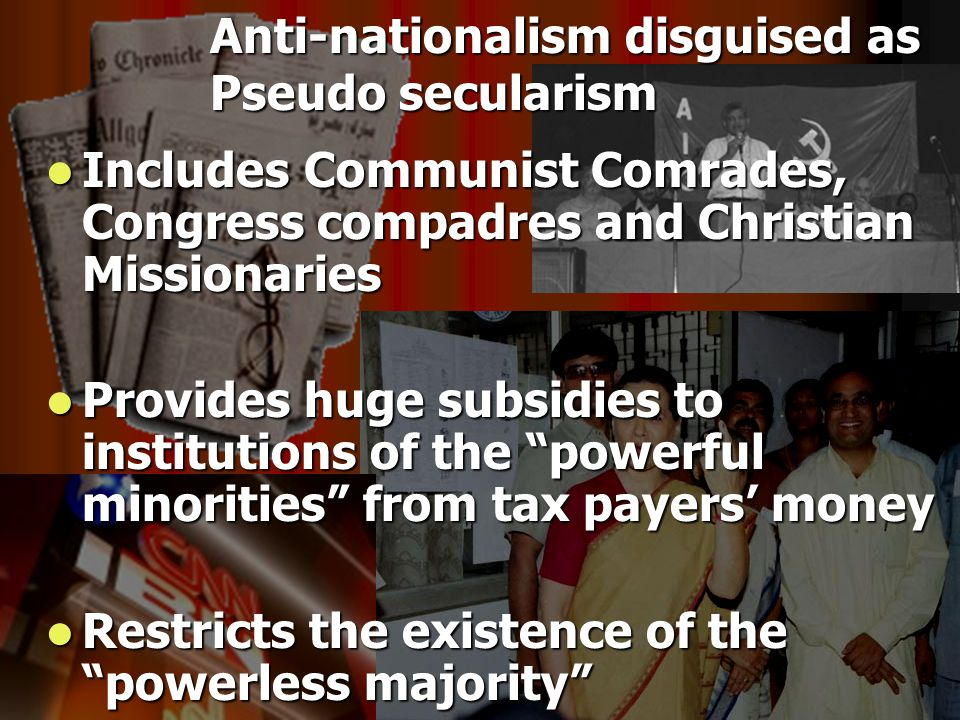 Includes Communist Comrades, Congress compadres and Christian Missionaries Includes Communist Comrades, Congress compadres and Christian Missionaries Provides huge subsidies to institutions of the powerful minorities from tax payers' money Provides huge subsidies to institutions of the powerful minorities from tax payers' money Restricts the existence of the powerless majority Restricts the existence of the powerless majority Anti-nationalism disguised as Pseudo secularism