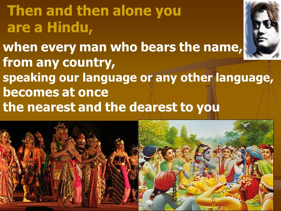 Then and then alone you are a Hindu, when every man who bears the name, from any country, speaking our language or any other language, becomes at once the nearest and the dearest to you