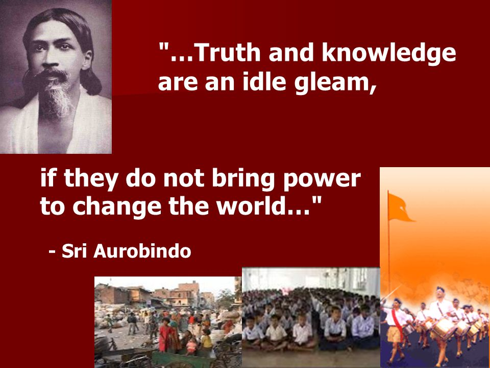 if they do not bring power to change the world… …Truth and knowledge are an idle gleam, - Sri Aurobindo