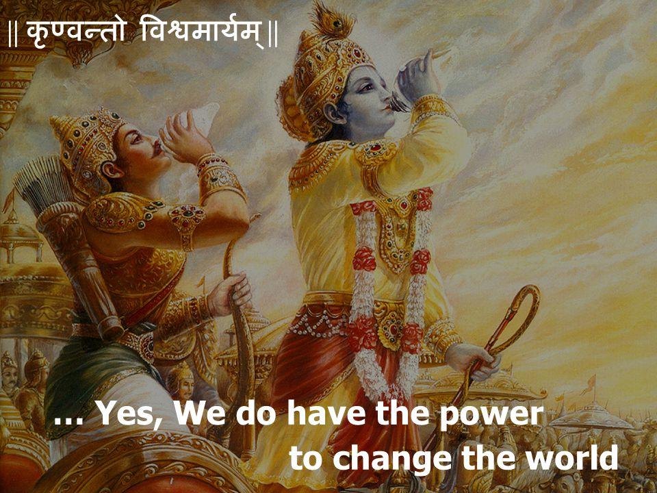 … Yes, We do have the power to change the world || कृण्वन्तो विश्वमार्यम् ||