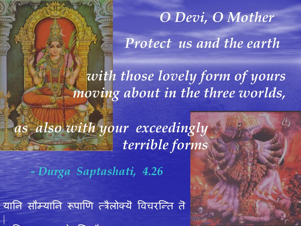 O Devi, O Mother Protect us and the earth as also with your exceedingly terrible forms with those lovely form of yours moving about in the three worlds, - Durga Saptashati, 4.26 यानि सौम्यानि रूपाणि त्त्रैलोक्यॆ विचरन्ति तॆ | यानि चात्यन्तघोराणि तै रक्षास्माम्स्तथा भुवम् ||