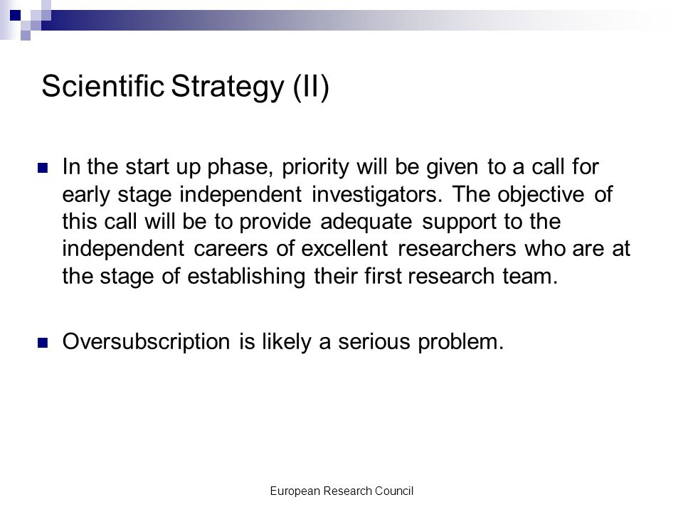 European Research Council Scientific Strategy (II) In the start up phase, priority will be given to a call for early stage independent investigators.