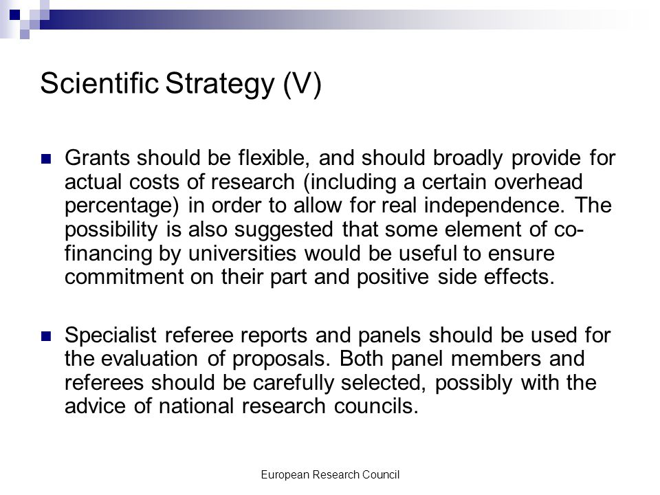 European Research Council Scientific Strategy (V) Grants should be flexible, and should broadly provide for actual costs of research (including a certain overhead percentage) in order to allow for real independence.