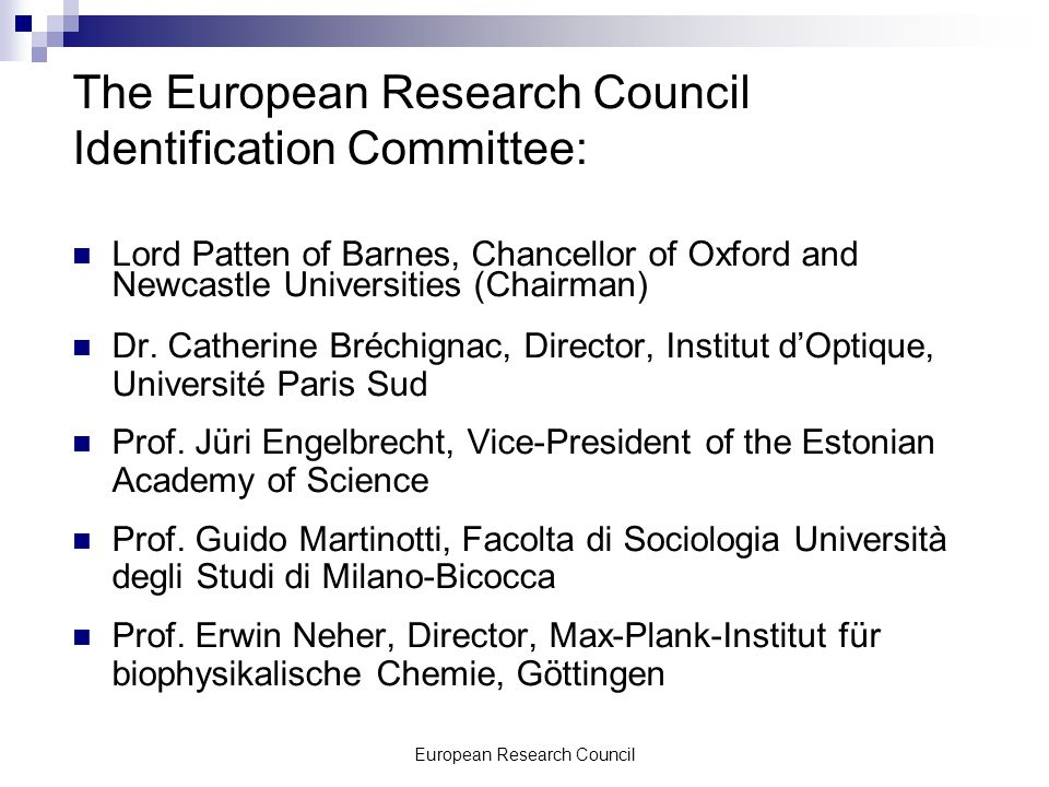 European Research Council The European Research Council Identification Committee: Lord Patten of Barnes, Chancellor of Oxford and Newcastle Universities (Chairman) Dr.