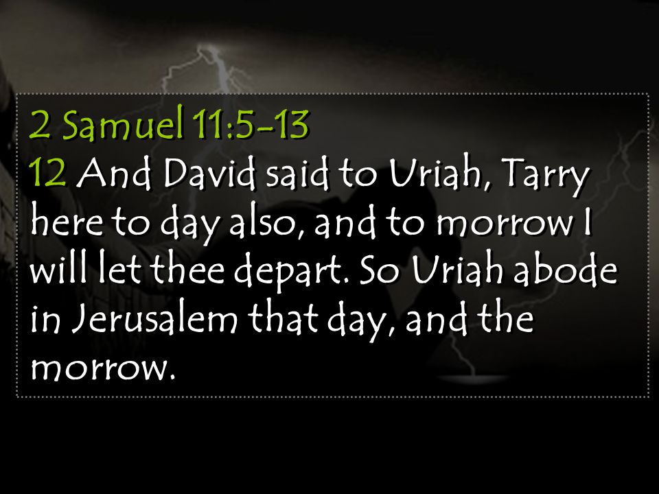 2 Samuel 11:5-13 12 And David said to Uriah, Tarry here to day also, and to morrow I will let thee depart.