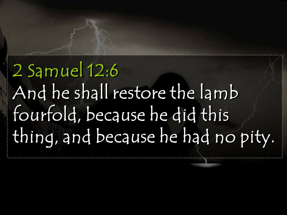 2 Samuel 12:6 And he shall restore the lamb fourfold, because he did this thing, and because he had no pity.
