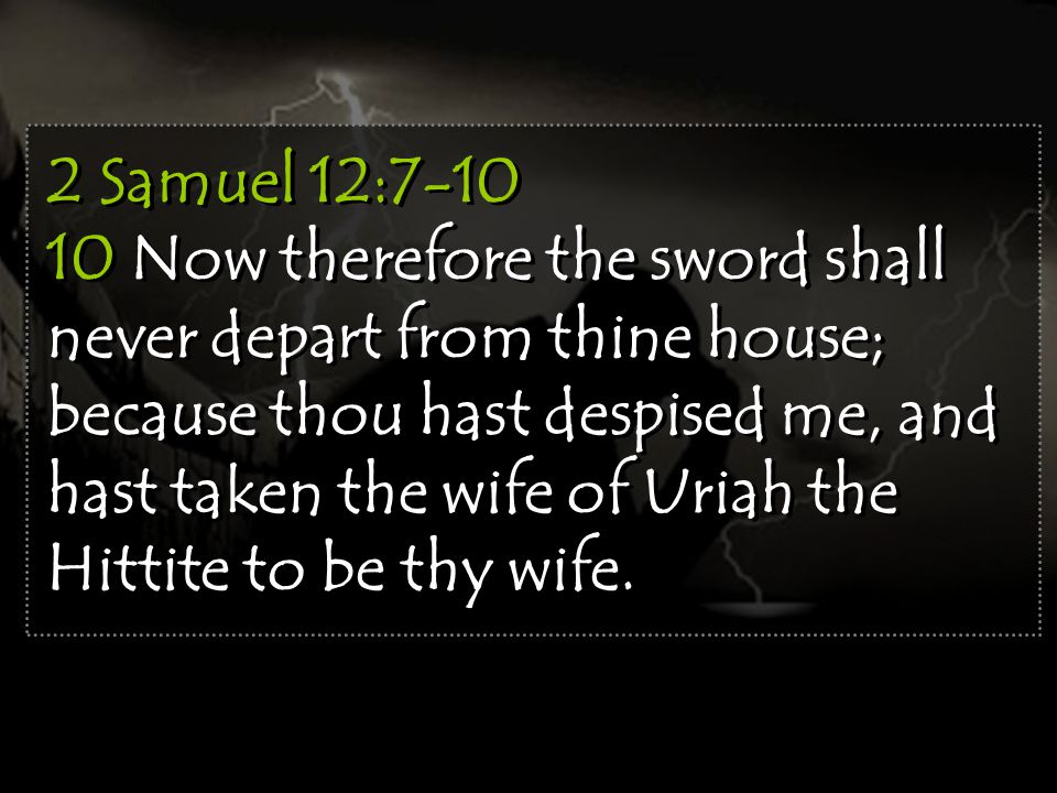 2 Samuel 12:7-10 10 Now therefore the sword shall never depart from thine house; because thou hast despised me, and hast taken the wife of Uriah the Hittite to be thy wife.