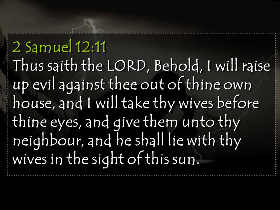 2 Samuel 12:11 Thus saith the LORD, Behold, I will raise up evil against thee out of thine own house, and I will take thy wives before thine eyes, and give them unto thy neighbour, and he shall lie with thy wives in the sight of this sun.