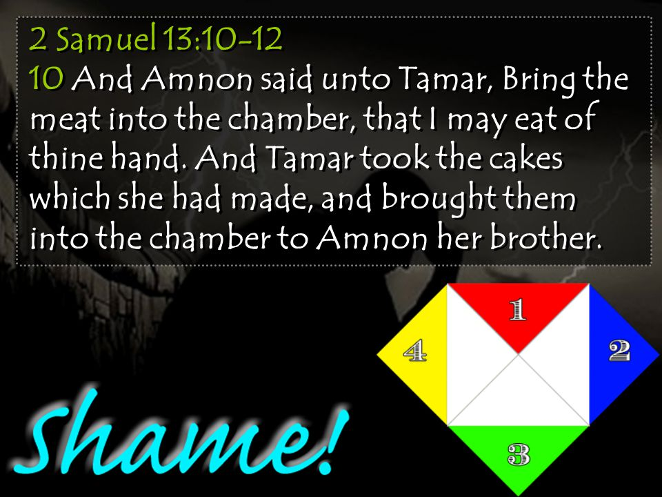 2 Samuel 13:10-12 10 And Amnon said unto Tamar, Bring the meat into the chamber, that I may eat of thine hand.