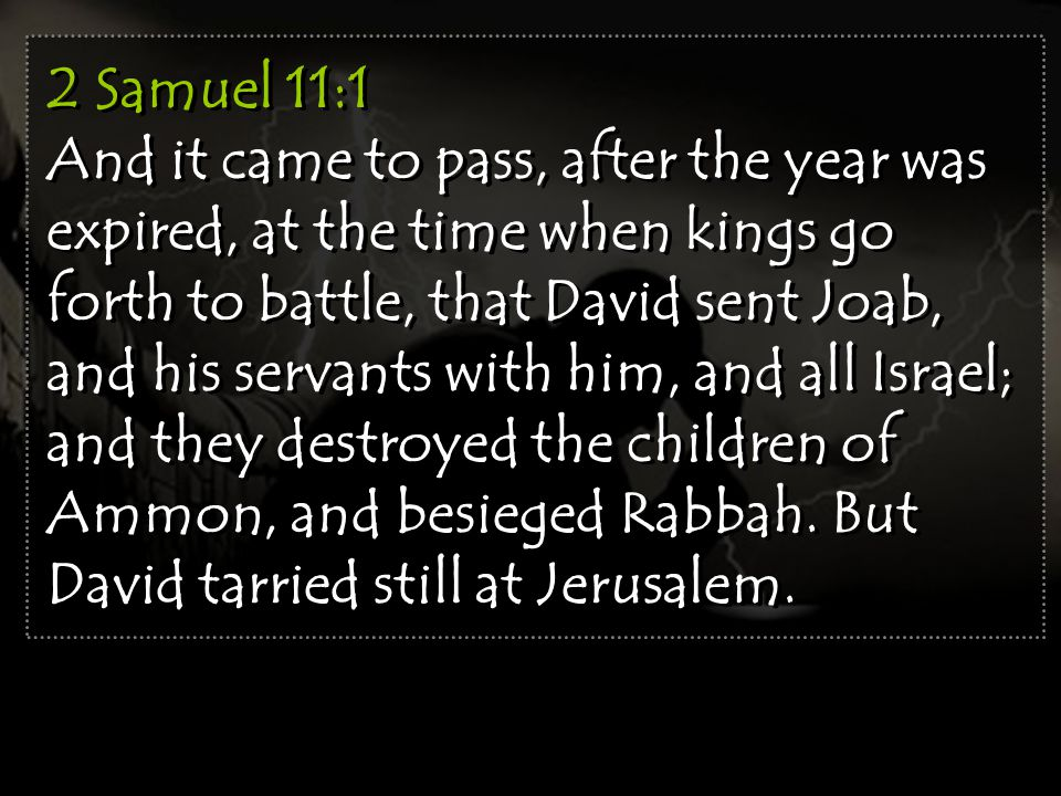2 Samuel 11:1 And it came to pass, after the year was expired, at the time when kings go forth to battle, that David sent Joab, and his servants with him, and all Israel; and they destroyed the children of Ammon, and besieged Rabbah.