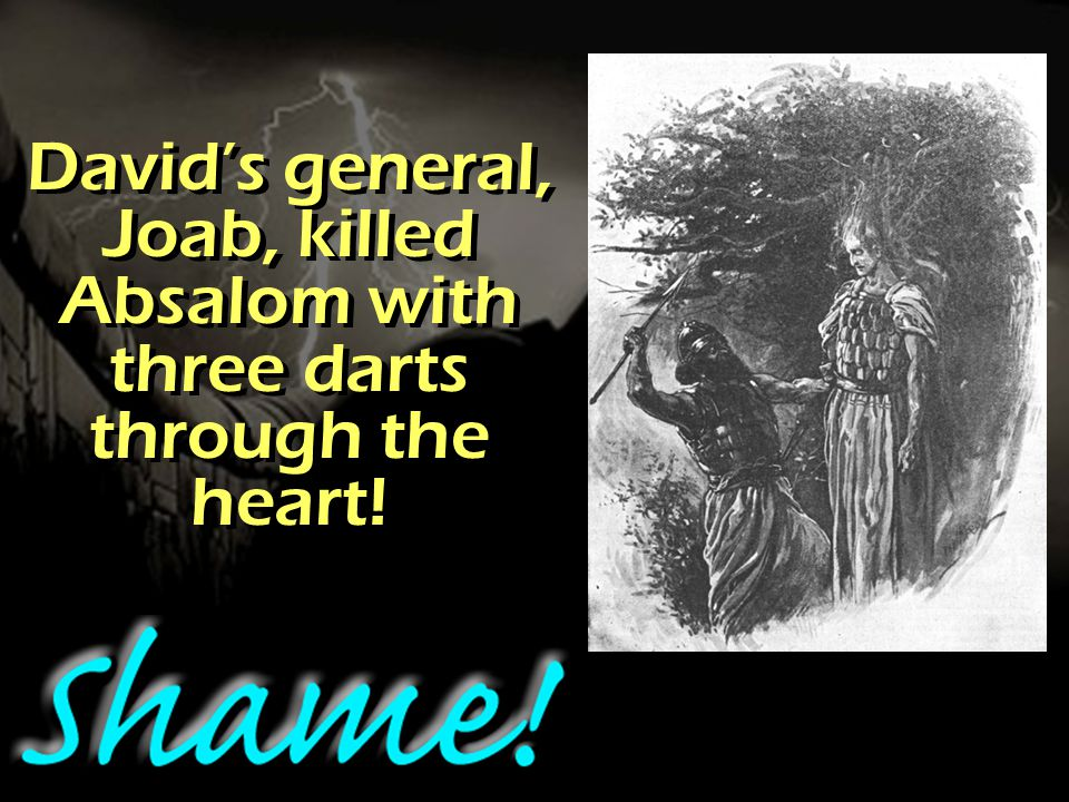 David's general, Joab, killed Absalom with three darts through the heart!