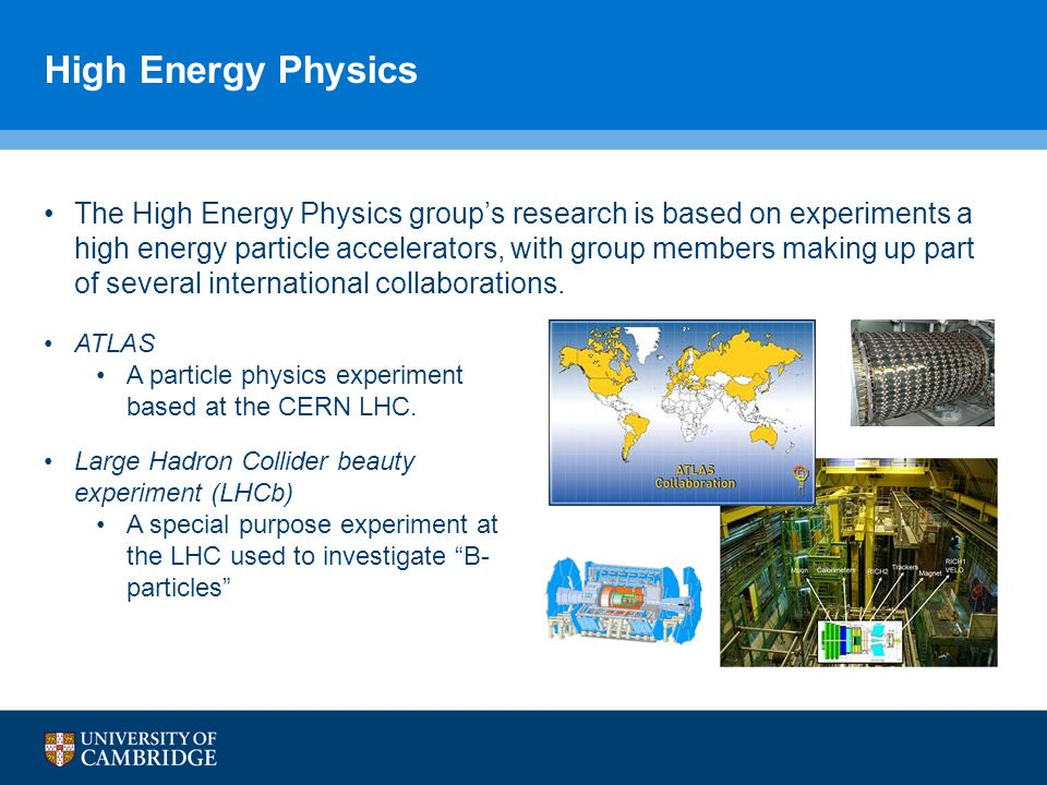 High Energy Physics The High Energy Physics group's research is based on experiments a high energy particle accelerators, with group members making up part of several international collaborations.