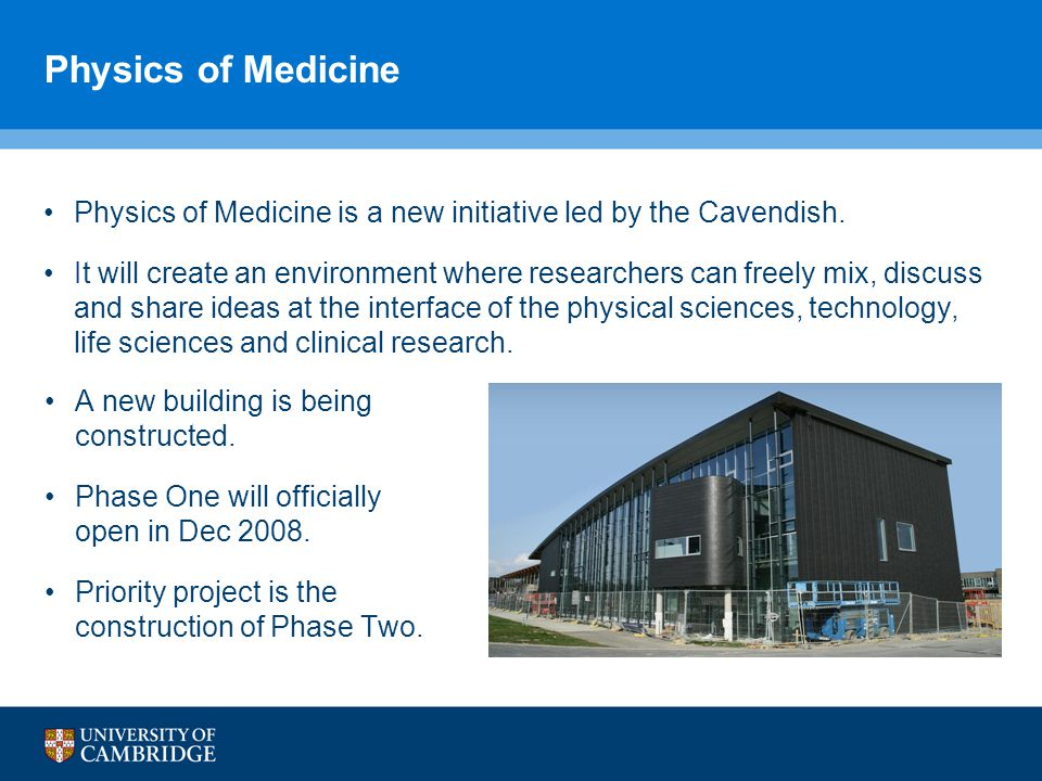 Physics of Medicine Physics of Medicine is a new initiative led by the Cavendish.