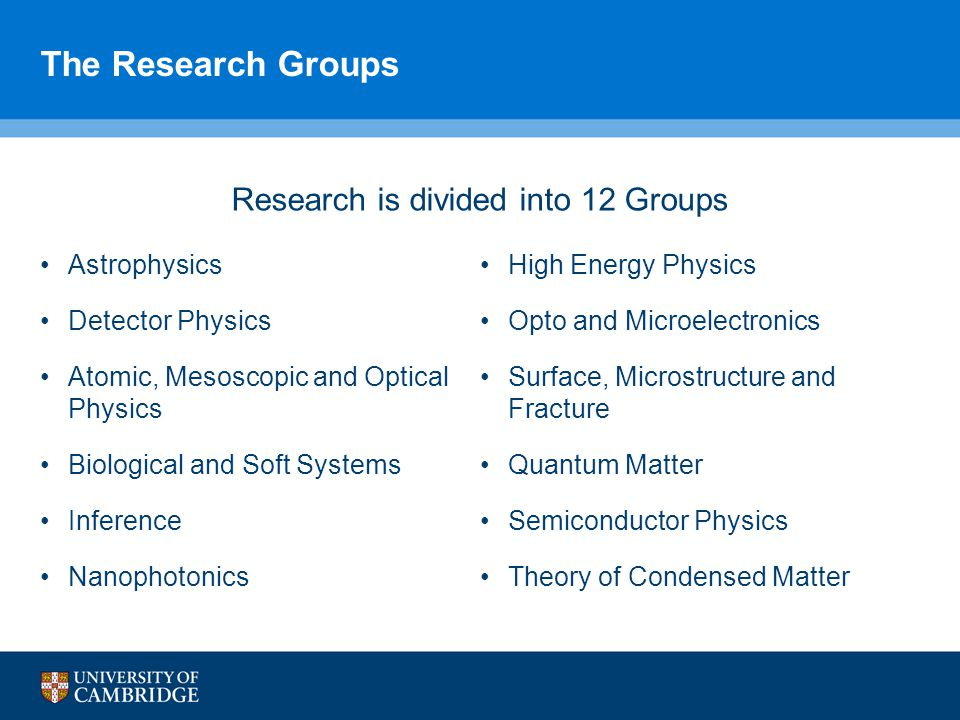 Research is divided into 12 Groups Astrophysics Detector Physics Atomic, Mesoscopic and Optical Physics Biological and Soft Systems Inference Nanophotonics High Energy Physics Opto and Microelectronics Surface, Microstructure and Fracture Quantum Matter Semiconductor Physics Theory of Condensed Matter